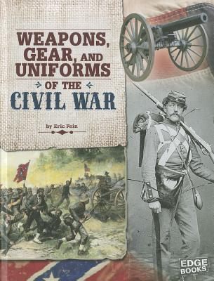 Weapons, Gear, and Uniforms of the Civil War By Fein, Eric